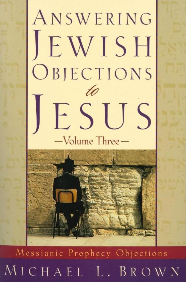 Answering Jewish Objections to Jesus: Messianic Prophecy Objections; Vol. 3